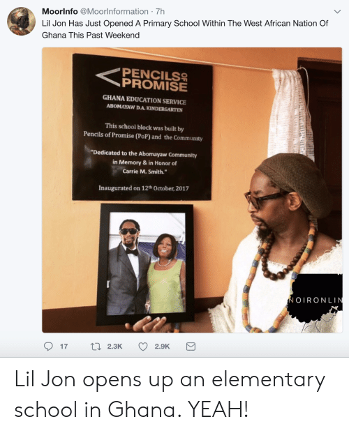 """Lil Jon: Moorlnfo @Moorlnformation 7h  Lil Jon Has Just Opened A Primary School Within The West African Nation Of  Ghana This Past Weekend  PENCILS  GHANA EDUCATION SERVICE  ABOMAYAW D.A.KINDERGARTEN  This school block was built by  Pencils of Promise (PoP) and the Community  """"Dedicated to the Abomayaw Community  in Memory& in Honor of  Carrie M. Smith.  Inaugurated on 12th October, 2017  OIRONLIN  17  2.3K  2.9K Lil Jon opens up an elementary school in Ghana. YEAH!"""