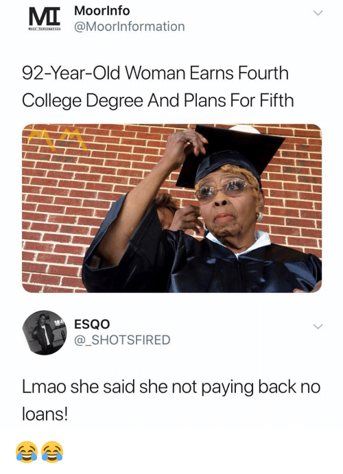 College Degree: Moorlnfo  @Moorlnformation  92-Year-Old Woman Earns Fourth  College Degree And Plans For Fifth  ESQO  @SHOTSFIRED  Lmao she said she not paying back no  loans! 😂😂