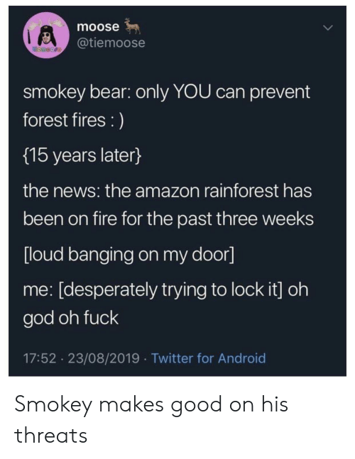Banging: moose  @tiemoose  temoore  smokey bear: only YOU can prevent  forest fires :)  {15 years later}  the news: the amazon rainforest has  been on fire for the past three weeks  [loud banging on my door]  me: [desperately trying to lock it] oh  god oh fuck  17:52 23/08/2019 Twitter for Android Smokey makes good on his threats