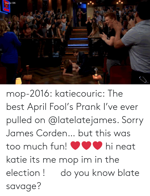 Late Late: mop-2016:  katiecouric:  The best April Fool's Prank I've ever pulled on @latelatejames. Sorry James Corden… but this was too much fun! ❤️❤️❤️   hi neat katie its me mop im in the election !      do you know blate savage?