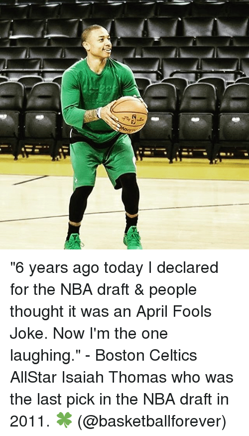"""Celtics: Mor  S """"6 years ago today I declared for the NBA draft & people thought it was an April Fools Joke. Now I'm the one laughing."""" - Boston Celtics AllStar Isaiah Thomas who was the last pick in the NBA draft in 2011. 🍀 (@basketballforever)"""