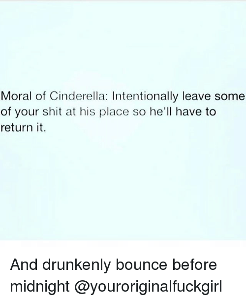 Girl Memes, Midnight, and Moral: Moral of Cinderella: Intentionally leave some  of your shit at his place so he'll have to  return it And drunkenly bounce before midnight @youroriginalfuckgirl