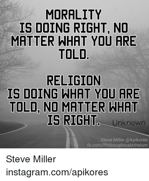Memes, Morality, and 🤖: MORALITY  IS DOING RIGHT, NO  MATTER WHAT YOU ARE  TOLD  RELIGION  IS DOING WHAT YOU ARE  TOLD NO MATTER WHAT  IS RIGHTC Unknown  Steve Miller (@Apikores  fb.com/PhilosophicalAtheisma Steve Miller instagram.com/apikores