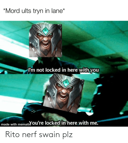 here with me: *Mord ults tryn in lane*  I'm not locked in here with you  made with mematid ou're locked in here with me. Rito nerf swain plz