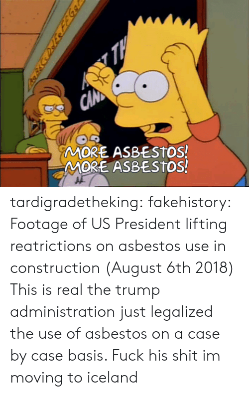 asbestos: MORE ASBESTOS!  MORE ASBESTOS! tardigradetheking:  fakehistory: Footage of US President lifting reatrictions on asbestos use in construction (August 6th 2018) This is real the trump administration just legalized the use of asbestos on a case by case basis.                                         Fuck his shit im moving to iceland