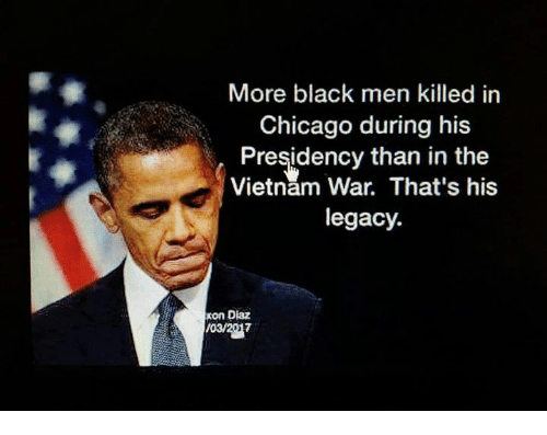 Chicago, Legacy, and Vietnam: More black men killed in  Chicago during his  Presidency than in the  Vietnam War. That's his  legacy.  Kon Diaz  /03/2017