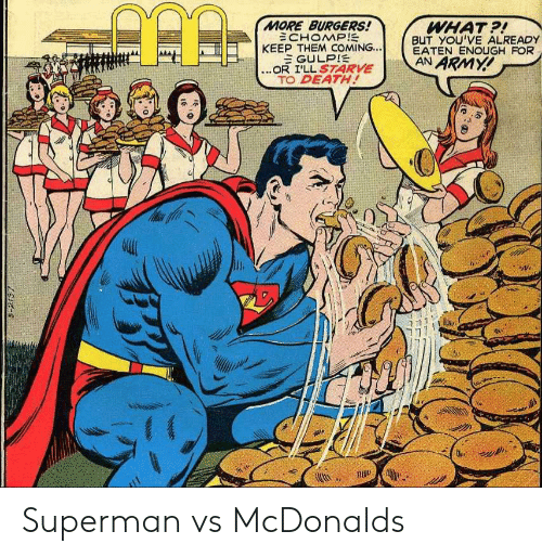 An Army: MORE BURGERS!  ECHOMP!  KEEP THEM COMING...  EGULPIE  ...OR I'LL S7ARVE  TO DEATH!  WHAT?!  BUT YOU'VE ALREADY  EATEN ENOUGH FOR  AN ARMY!  S-2137 Superman vs McDonalds