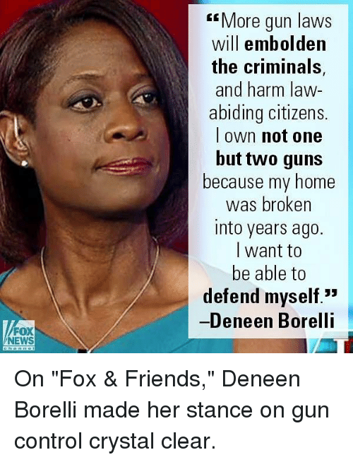 "Friends, Guns, and Memes: ""More gun laws  will embolden  the criminals,  and harm law-  abiding citizens.  l own not one  but two guns  because my home  was broken  into years ago.  l want to  be able to  defend myself.""  Deneen Borelli  FOX  NEWS On ""Fox & Friends,"" Deneen Borelli made her stance on gun control crystal clear."