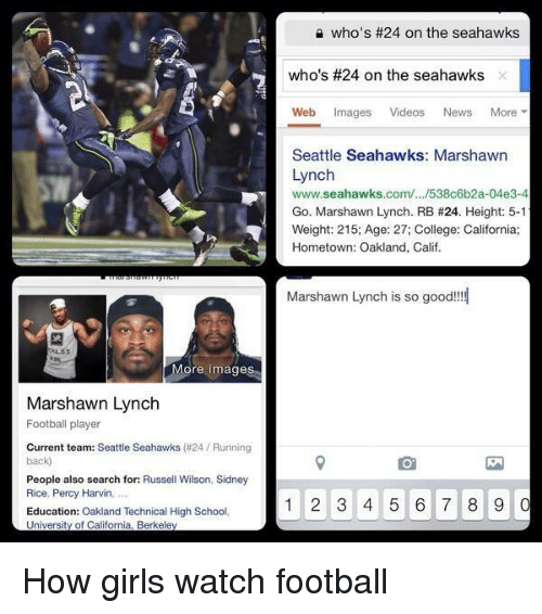 Russell Wilson: More images  Marshawn Lynch  Football player  Current team: Seattle Seahawks (#24 Running  back  People also search for: Russell Wilson, Sidney  Rice, Percy Harvin,  Education: Oakland Technical High School,  University of California, Berkeley  who's #24 on the seahawks  who's #24 on the seahawks  Web mages  Videos  News  More  Seattle Seahawks: Marshawn  Lynch  www.seahawks.com/.../538c6b2a-04e3-4  Go. Marshawn Lynch. RB #24. Height: 5-1  Weight: 215; Age: 27; College: California;  Hometown: Oakland, Calif.  Marshawn Lynch is so good!!!  1 2 3 4 5 6 7 8 9  0 How girls watch football