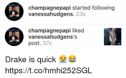 More Life: MORE LIFE  MORE LIFE  champagnepapi started following  vanessahudgens  23s  champagne papi liked  vanessahudgens's  post  37s Drake is quick 😭😂 https://t.co/hmhi252SGL