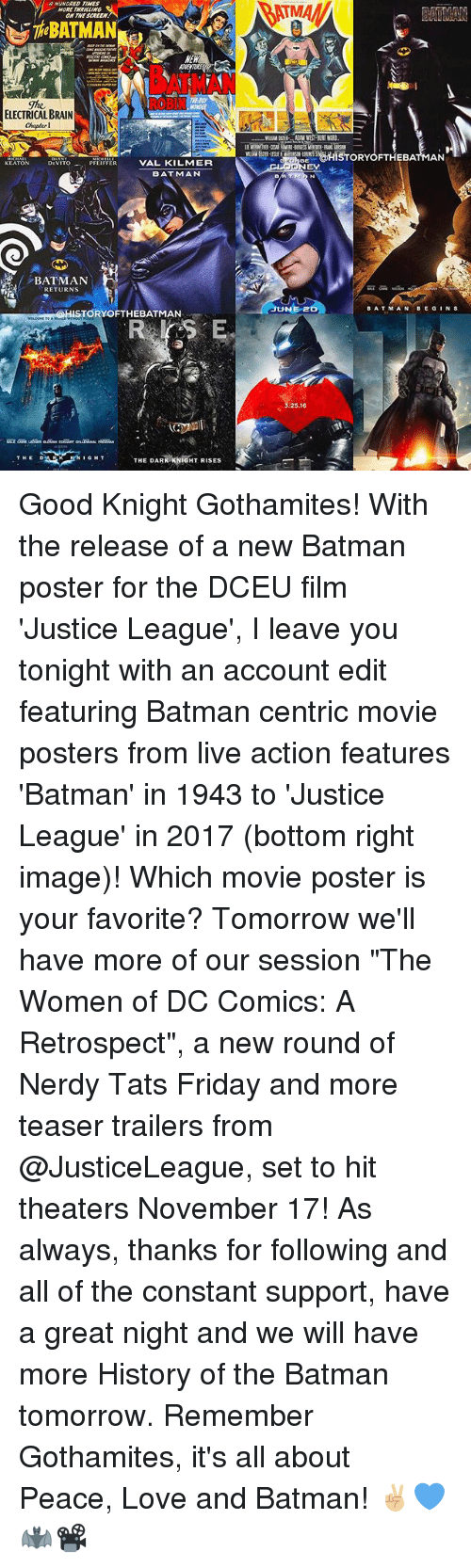 "Memes, 🤖, and The Batman: MORE  NEW  ELECTRICAL BRAIN  Chapter 1  DEVITO  PFEIFFER  VAL KILMER  KEATON  BATMAN  RETURNS  STORY OFTHEBATMAN  RK KNIGHT RISES  THE DAR  EAMAN  g@HISTORY OFTHEBAT  AN  ATM N  BAT MAN  BE G  NS  NEr  25,16 Good Knight Gothamites! With the release of a new Batman poster for the DCEU film 'Justice League', I leave you tonight with an account edit featuring Batman centric movie posters from live action features 'Batman' in 1943 to 'Justice League' in 2017 (bottom right image)! Which movie poster is your favorite? Tomorrow we'll have more of our session ""The Women of DC Comics: A Retrospect"", a new round of Nerdy Tats Friday and more teaser trailers from @JusticeLeague, set to hit theaters November 17! As always, thanks for following and all of the constant support, have a great night and we will have more History of the Batman tomorrow. Remember Gothamites, it's all about Peace, Love and Batman! ✌🏼💙🦇📽"