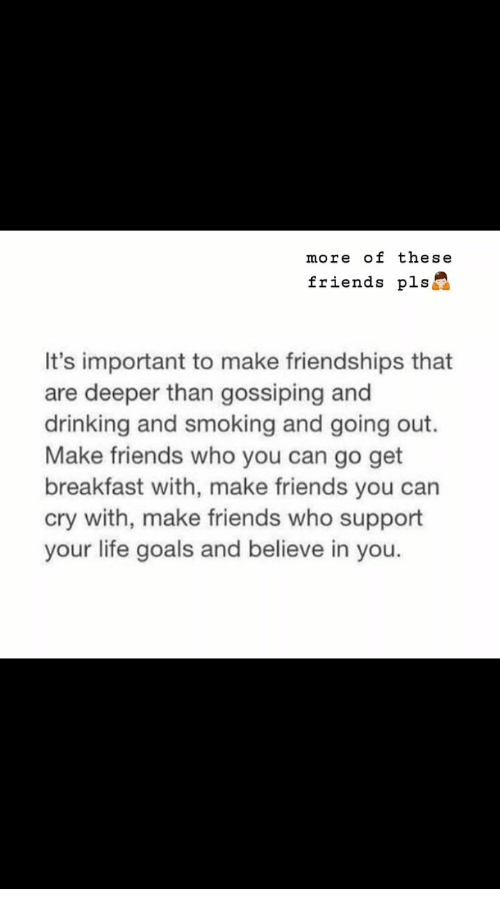 gossiping: more of these  friends pls  It's important to make friendships that  are deeper than gossiping and  drinking and smoking and going out.  Make friends who you can go get  breakfast with, make friends you can  cry with, make friends who support  your life goals and believe in you.