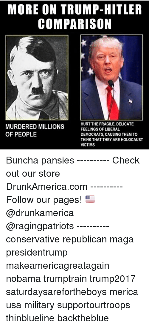 Hitlerism: MORE ON TRUMP-HITLER  COMPARISON  MURDERED MILLIONS  OF PEOPLE  HURT THE FRAGILE, DELICATE  FEELINGS OF LIBERAL  DEMOCRATS, CAUSING THEM TO  THINK THAT THEY ARE HOLOCAUST  VICTIMS Buncha pansies ---------- Check out our store DrunkAmerica.com ---------- Follow our pages! 🇺🇸 @drunkamerica @ragingpatriots ---------- conservative republican maga presidentrump makeamericagreatagain nobama trumptrain trump2017 saturdaysarefortheboys merica usa military supportourtroops thinblueline backtheblue