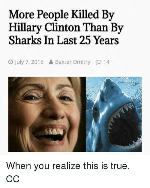 Dank, Hillary Clinton, and True: More People Killed B;y  Hillary Clinton Than By  Sharks In Last 25 Years  @july 7, 2016  읊 Baxter Dmitry  14 When you realize this is true. CC