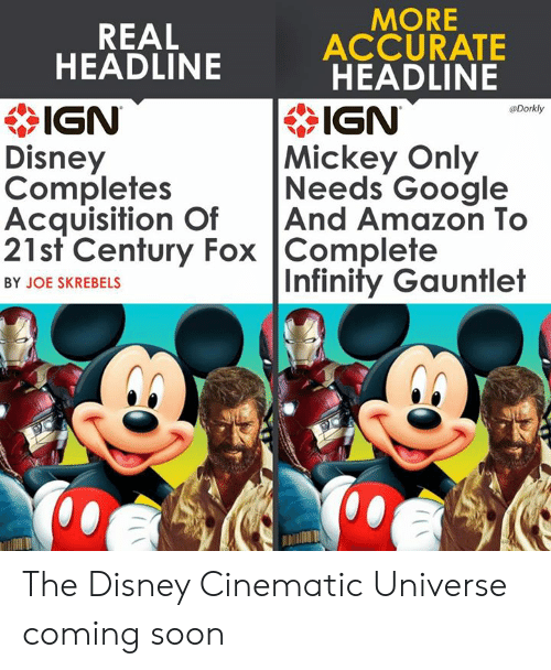 Cinematic: MORE  REAL  ACCURATE  HEADLINE  * IGN  Disney  Completes  Acquisition OfAnd Amazon To  21st Century Fox Complete  HEADLINE  IGN  Mickey Only  Needs Google  Dorkly  Infinity Gauntlet  BY JOE SKREBELS  邶:/ The Disney Cinematic Universe coming soon
