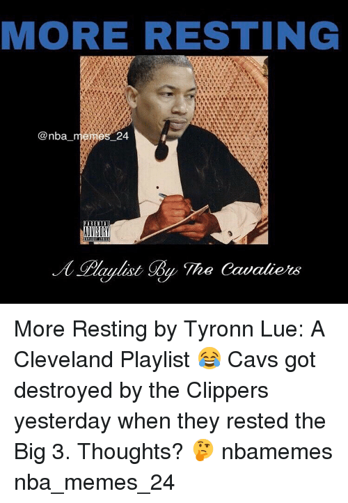 Nba, Big, and Yesterday: MORE RESTING  Canba  es 24  PARENT A  The Cavaliers More Resting by Tyronn Lue: A Cleveland Playlist 😂 Cavs got destroyed by the Clippers yesterday when they rested the Big 3. Thoughts? 🤔 nbamemes nba_memes_24