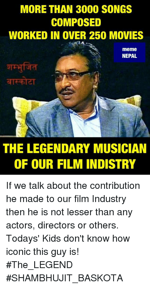 Meme, Memes, and Movies: MORE THAN 3000 SONGS  COMPOSED  WORKED IN OVER 250 MOVIES  meme  NEPAL  THE LEGENDARY MUSICIAN  OF OUR FILM INDISTRY If we talk about the contribution he made to our film Industry then he is not lesser than any actors, directors or others.  Todays' Kids don't know how iconic this guy is!  #The_LEGEND #SHAMBHUJIT_BASKOTA