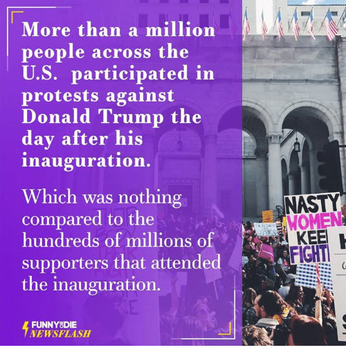 Nasty: More than a million  people across the  U.S. participated in  protests against  Donald Trump the  day after his  inauguration.  Which was nothing  compared to the  hundreds of millions of  supporters that attended  the inauguration.  FUNNY DIE  NEWSFLASH  NASTY  WOMEN  FIGHT