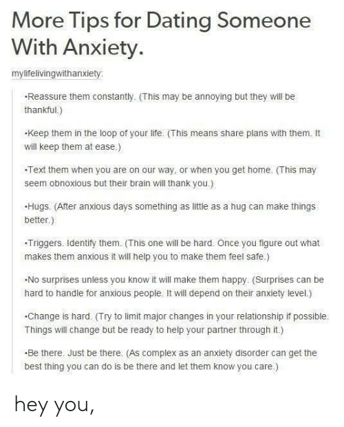 anxiety disorder: More Tips for Dating Someone  With Anxiety.  mylifelivingwithanxiety  Reassure them constantly. (This may be annoying but they will be  thankful.)  keep them in the loop of your life. (This means share plans with them. It  will keep them at ease.)  Text them when you are on our way, or when you get home. This may  seem obnoxious but their brain will thank you.)  Hugs. (After anxious days something as little as a hug can make things  better.)  -Triggers. ldentify them. (This one will be hard. Once you figure out what  makes them anxious it will help you to make them feel safe)  No surprises unless you know it will make them happy. (Surprises can be  hard to handle for anxious people. It will depend on their anxiety level.)  .Change is hard. (Try to limit major changes in your relationship if possible.  Things will change but be ready to help your partner through it.)  Be there. Just be there. (As complex as an anxiety disorder can get the  best thing you can do is be there and let them know you care.) hey you,