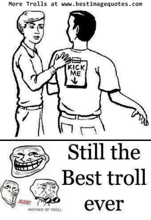 Memes, Troll, and Trolling: More Trolls at www. bestimagequotes.com  KICK  ME  Still the  Best troll  ever  MOTHER OF TROLL