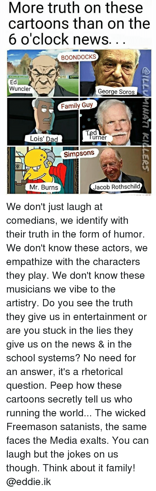 Jacob Rothschild: More truth on these  cartoons than on the  6 o'clock news  BOON DOCKS  Ed  Wuncler  George Soros  Family Guy  urner  Lois' Dad  Simpsons  Jacob Rothschild  Mr. Burns We don't just laugh at comedians, we identify with their truth in the form of humor. We don't know these actors, we empathize with the characters they play. We don't know these musicians we vibe to the artistry. Do you see the truth they give us in entertainment or are you stuck in the lies they give us on the news & in the school systems? No need for an answer, it's a rhetorical question. Peep how these cartoons secretly tell us who running the world... The wicked Freemason satanists, the same faces the Media exalts. You can laugh but the jokes on us though. Think about it family! @eddie.ik