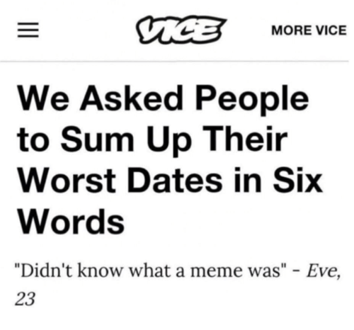 "Meme, Memes, and 🤖: MORE VICE  We Asked People  to Sum Up Their  Worst Dates in Six  Words  ""Didn't know what a meme was"" - Eve,  23"