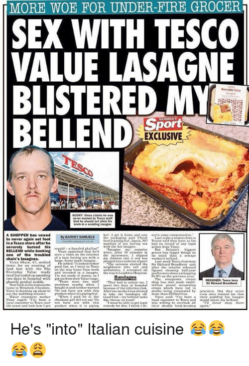"Lustly: MORE WOE FOR UNDER-FIRE GROCER  SEX WITH TESCO  VALUE LASAGNE  BLISTERED M  BELLEND  Everyday Vaue  SUN  EXCLUSIVE  Vince claims he w  never warned by Tesco staff  that he should not stick his  knob in a scalding lasagne  hot'. I got it home and sa  the  A SHOPPER has vowed  UELS  ng said Check  to never again set foot  in a Tesco store after he  food is pipang hot.. Again, N。Te costaid they have so far  mention of not having sex had no record of any legal  verely burned his reid-a ruzzled phallu»  action from Vince  with the hot lasagne,  magine my surpriseB Britain'sbiggest  oer has bigger things on  one of the troubled seen a video on the internet the microwave, I slipped ts mind than a sewage  BELLEND while bonkingVi  ince explained that he'd when, after 10 minutes in  of a man  THe added: It looked rather  chain's lasagnes.  sex witha my Johnson into it and ws worker's bellend.  Vince Shaw, 4  7, settled  asagneplu  into a universe of pain!Last week Tesco chairman  Sir Richard Broadbent qui  good fun. so I went to Tesco neighbours who call and ater the retailer released  food lust with the p on the way home from work amulance, I screamed all igures showing half year  day Value ready and invested in a lasagne, the way tol  eihtn Hospital.  its were down a whopping  1.9% on the previous year  The owergrown corner  has also made multi  ow baek at his maisonette members nearby when I pent two days in hospitali pound accounting  home in Winsford, Cheshire, bought it and neither warned because of the infection risk. errors which have led to  two day's In hospital wit  ghastly genital scalds  ot onef rom their alwey ng  Bandages  ED: Tseco  There were two staff  Sir Richard Broadbent  Vince is drawing up plans to Do not have sex with thi Aftertwo weeks I was allowed profts being overstated by practices. But they never  Water treatment worker hen I paid fer it, the Good God- my bellend looks Vince said: ""I've been a their scalding hot lasagne  he wobbling retailer product when it's piping hot.  to  take  the  bandages  ff more than C250miliion  even onee warned mne that  raged: I've been a checkout girl did not say Do like checse on Boast  ars and look how I et prduct when it is piping remedy  oyal cuustomer to Tesco and ould injure my bellond  was willing to overlook alnever there  ust be able to get  adow ger postuta when it Wst piping medly frthib think de their shonity hok koepint hop thene  loyal customer to Tesco over not have sex with this  keeping again He's ""into"" Italian cuisine 😂😂😂😩"