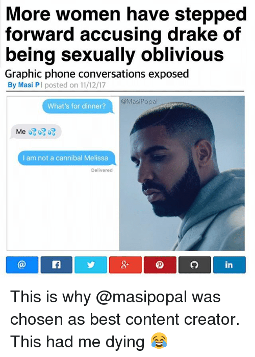 Whats For Dinner: More women have stepped  forward accusing drake of  being sexually oblivious  Graphic phone conversations exposed  By Masi PI posted on 11/12/17  @MasiPopal  What's for dinner?  I am not a cannibal Melissa  Delivered  8+  in This is why @masipopal was chosen as best content creator. This had me dying 😂