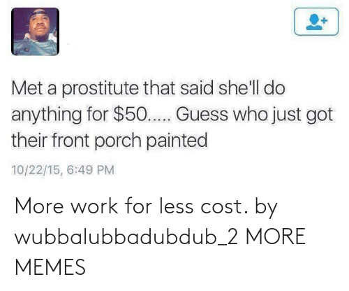 Cost: More work for less cost. by wubbalubbadubdub_2 MORE MEMES