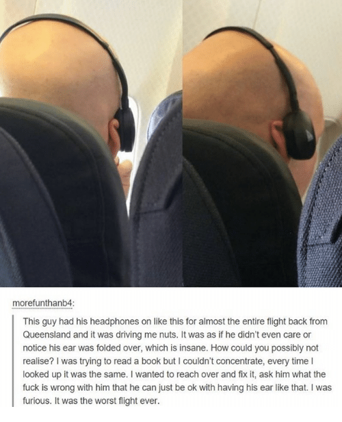 Memes, The Worst, and Flight: morefunthanb4:  This guy had his headphones on like this for almost the entire flight back from  Queensland and it was driving me nuts. It was as if he didn't even care or  notice his ear was folded over, which is insane. How could you possibly not  realise? was trying to read a book but I couldn't concentrate, every time l  looked up it was the same. wanted to reach over and fix it, ask him what the  fuck is wrong with him that he can just be ok with having his ear like that. was  furious. It was the worst flight ever.