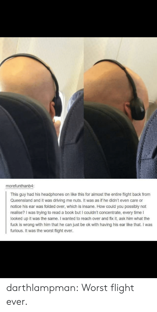 Fix It: morefunthanb4:  This guy had his headphones on like this for almost the entire flight back from  Queensland and it was driving me nuts. It was as if he didn't even care or  notice his ear was folded over, which is insane. How could you possibly not  realise? I was trying to read a book but I couldn't concentrate, every time I  looked up it was the same. I wanted to reach over and fix it, ask him what the  fuck is wrong with him that he can just be ok with having his ear like that. I was  furious. It was the worst flight ever. darthlampman:  Worst flight ever.