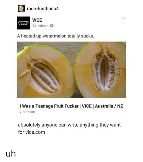 Memes, Australia, and 🤖: morefunthanb4  VICE  14 mins .  A heated-up watermelon totally sucks.  I Was a Teenage Fruit Fucker I VICE   Australia NZ  vice.com  absolutely anyone can write anything they want  for vice.com uh