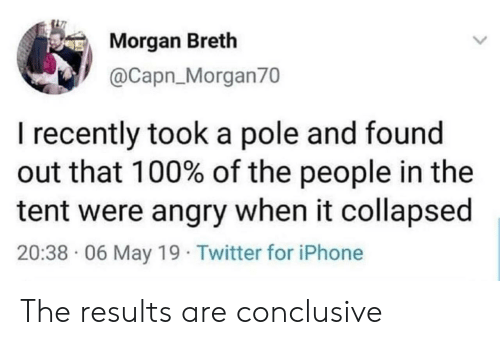 tent: Morgan Breth  @Capn_Morgan70  I recently took a pole and found  out that 100% of the people in the  tent were angry when it collapsed  20:38 06 May 19 Twitter for iPhone The results are conclusive