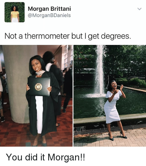 Memes, 🤖, and Did: Morgan Brittani  @Morgan BDaniels  Not a thermometer but l get degrees. You did it Morgan!!