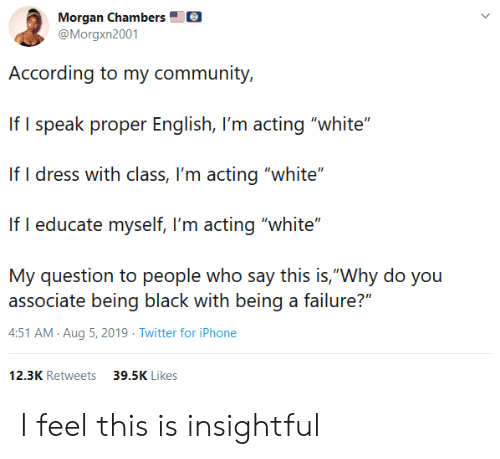 """Being Black: Morgan Chambers  @Morgxn2001  According to my community,  If I speak proper English, I'm acting """"white""""  If I dress with class, I'm acting """"white""""  If I educate myself, I'm acting """"white""""  My question to people who say this is,""""Why do you  associate being black with being a failure?""""  4:51 AM Aug 5, 2019 Twitter for iPhone  12.3K Retweets  39.5K Likes I feel this is insightful"""