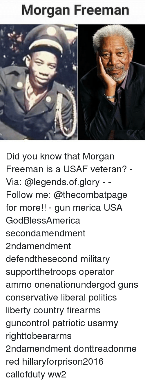 Guns, Memes, and Morgan Freeman: Morgan Freeman Did you know that Morgan Freeman is a USAF veteran? - Via: @legends.of.glory - - Follow me: @thecombatpage for more!! - gun merica USA GodBlessAmerica secondamendment 2ndamendment defendthesecond military supportthetroops operator ammo onenationundergod guns conservative liberal politics liberty country firearms guncontrol patriotic usarmy righttobeararms 2ndamendment donttreadonme red hillaryforprison2016 callofduty ww2