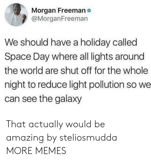 Morgan Freeman: Morgan Freeman  @MorganFreeman  We should have a holiday called  Space Day where all lights around  the world are shut off for the whole  night to reduce light pollution so we  can see the galaxy That actually would be amazing by steliosmudda MORE MEMES