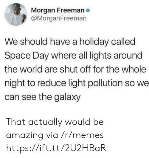 freeman: Morgan Freeman  @MorganFreeman  We should have a holiday called  Space Day where all lights around  the world are shut off for the whole  night to reduce light pollution so we  can see the galaxy That actually would be amazing via /r/memes https://ift.tt/2U2HBaR