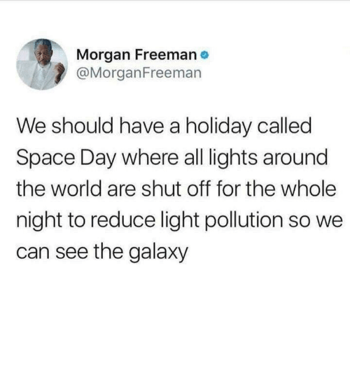 Morgan Freeman: Morgan Freeman  @MorganFreemarn  We should have a holiday called  Space Day where all lights around  the world are shut off for the whole  night to reduce light pollution so we  can see the galaxy