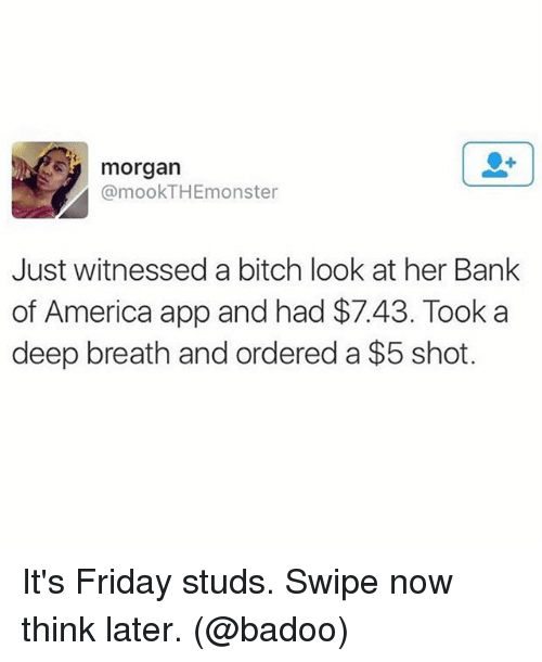 badoo: morgan  @mookTHEmonster  Just witnessed a bitch look at her Bank  of America app and had $7.43. Took a  deep breath and ordered a $5 shot. It's Friday studs. Swipe now think later. (@badoo)