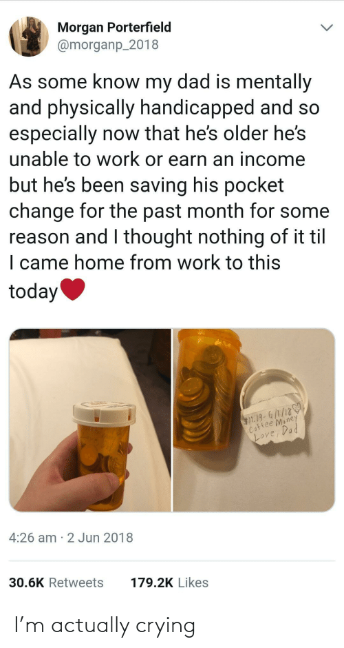 til: Morgan Porterfield  @morganp_2018  As some know my dad is mentally  and physically handicapped and so  especially now that he's older he's  unable to work or earn an income  but he's been saving his pocket  change for the past month for some  reason and I thought nothing of it til  I came home from work to this  today  $1.19-6/1/18  Coffee Money  Loy  Love, Dad  4:26 am · 2 Jun 2018  30.6K Retweets  179.2K Likes I'm actually crying
