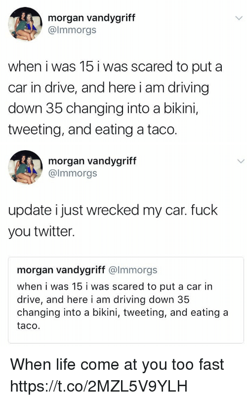 Driving, Fuck You, and Funny: morgan vandygriff  @lmmorgs  when i was 15 i was scared to put a  car in drive, and here i am driving  down 35 changing into a bikini,  tweeting, and eating a taco.   morgan vandygriff  @lmmorgs  update i just wrecked my car. fuck  you twitter.  morgan vandygriff @lmmorgs  when i was 15 i was scared to put a car in  drive, and here i am driving down 35  changing into a bikini, tweeting, and eating a  taco. When life come at you too fast https://t.co/2MZL5V9YLH