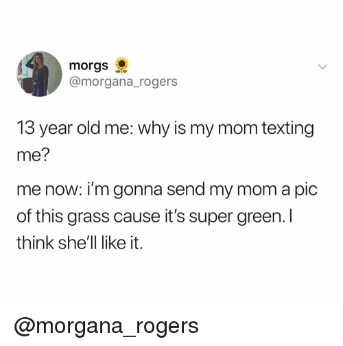 Texting, Dank Memes, and Old: morgs  @morgana_rogers  13 year old me: why is my mom texting  me?  me now: i'm gonna send my mom a pic  of this grass cause it's super green. I  think she'll like it. @morgana_rogers