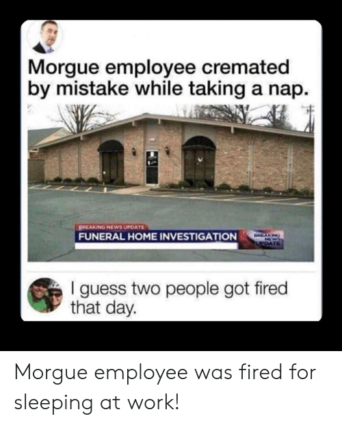 sleeping at work: Morgue employee cremated  by mistake while taking a nap  BREAKING NEWS UPDATE  FUNERAL HOME INVESTIGATION  BREAKING  NEWS  UPDATE  guess two people got fired  that day. Morgue employee was fired for sleeping at work!