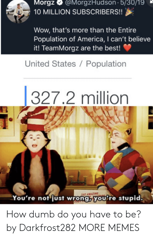 Believe It: Morgz  @MorgzHudson 5/30/19  10 MILLION SUBSCRIBERS!!  Wow, that's more than the Entire  Population of America, I can't believe  it! TeamMorgz are the best!  United States / Population  327.2 million  IL  TS  INE AMAZING  You're not just wrong,youre stupid. How dumb do you have to be? by Darkfrost282 MORE MEMES