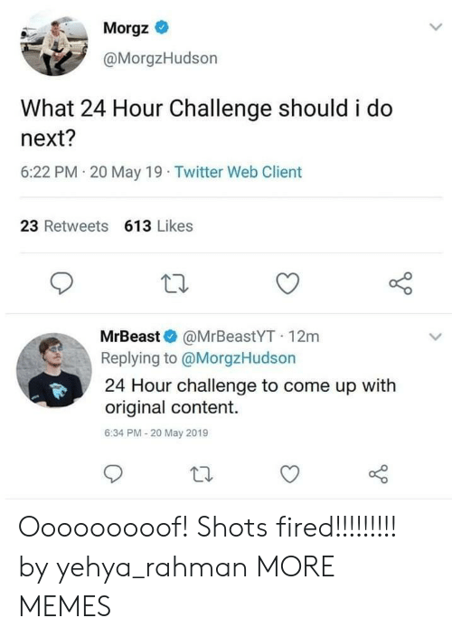 shots fired: Morgz *  @MorgzHudson  What 24 Hour Challenge should i do  next?  6:22 PM 20 May 19 Twitter Web Client  23 Retweets 613 Likes  MrBeast @MrBeastYT 12m  Replying to @MorgzHudson  24 Hour challenge to come up with  original content.  6:34 PM-20 May 2019 Ooooooooof! Shots fired!!!!!!!!! by yehya_rahman MORE MEMES