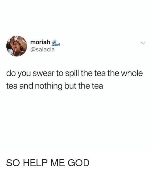 God, Help, and Girl Memes: moriah  @salacia  do you swear to spill the tea the whole  tea and nothing but the tea SO HELP ME GOD