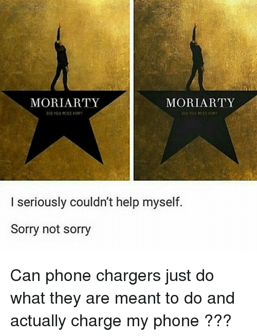 moriarty: MORIARTY  MORIARTY  DID YOU MISS HIM?  010 YOU MISS HIM  I seriously couldn't help myself  Sorry not sorry Can phone chargers just do what they are meant to do and actually charge my phone ???