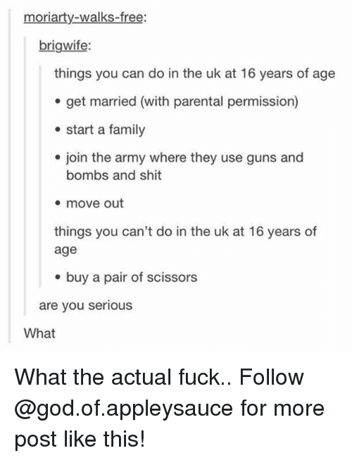 moriarty: moriarty-walks-free:  brigwife:  things you can do in the uk at 16 years of age  e get married (with parental permission)  start a family  e join the army where they use guns and  bombs and shit  * move out  things you can't do in the uk at 16 years of  age  e buy a pair of scissors  are you serious  What What the actual fuck.. Follow @god.of.appleysauce for more post like this!