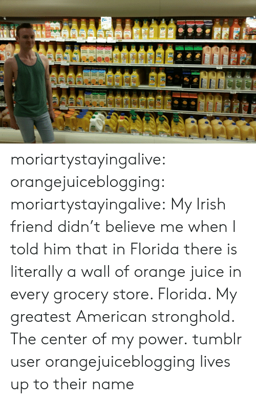 stronghold: moriartystayingalive:  orangejuiceblogging:  moriartystayingalive:  My Irish friend didn't believe me when I told him that in Florida there is literally a wall of orange juice in every grocery store.   Florida. My greatest American stronghold. The center of my power.  tumblr user orangejuiceblogging lives up to their name